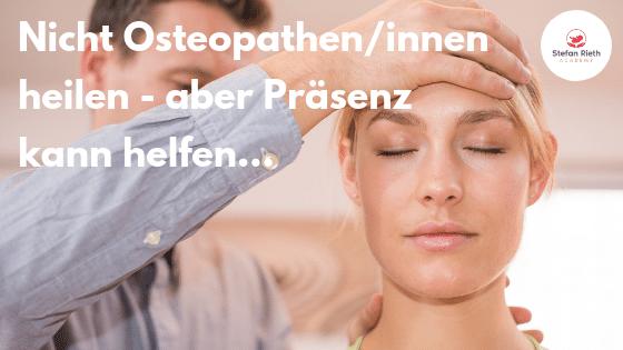 Nicht Osteopathen/innen heilen – aber Präsenz kann helfen…